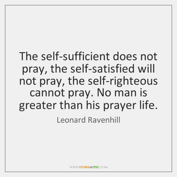 The Self Sufficient Does Not Pray The Self Satisfied Will Not Pray