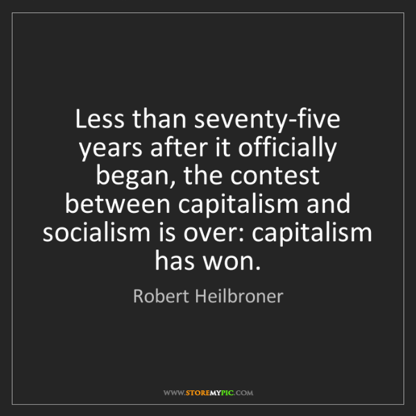 Robert Heilbroner: Less than seventy-five years after it officially began,...