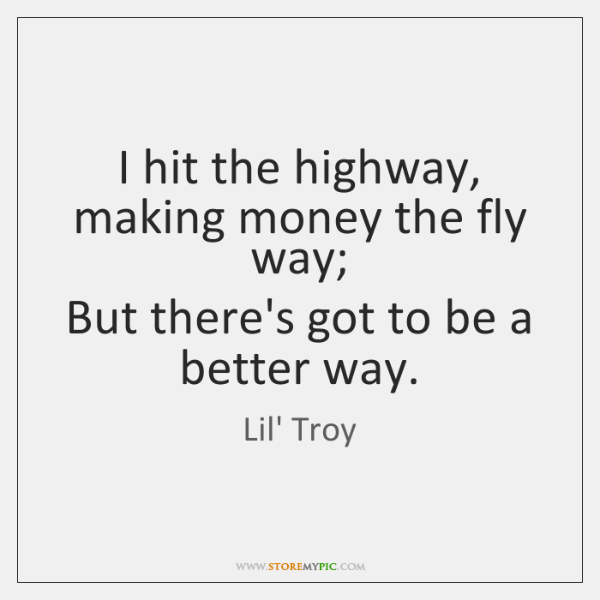 I hit the highway, making money the fly way;  But there's got ...