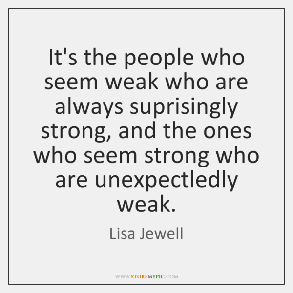 It's the people who seem weak who are always suprisingly strong, and ...