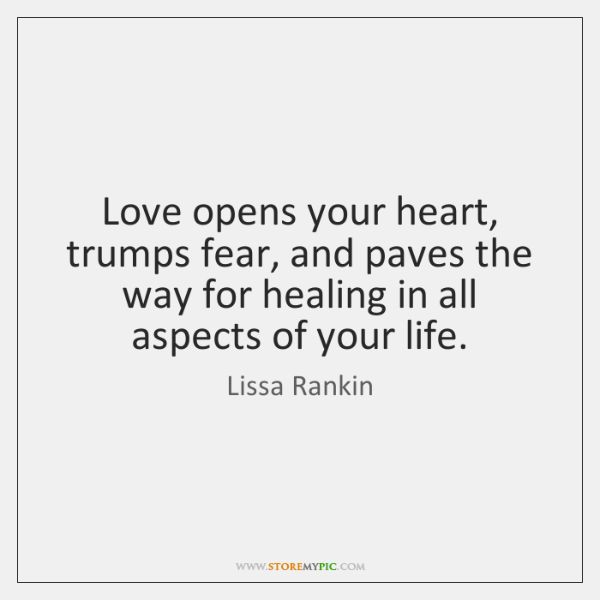 Love opens your heart, trumps fear, and paves the way for healing ...