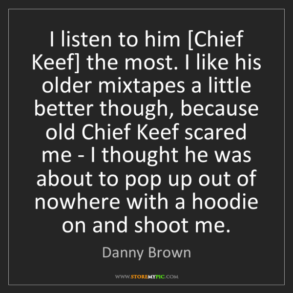 Danny Brown: I listen to him [Chief Keef] the most. I like his older...