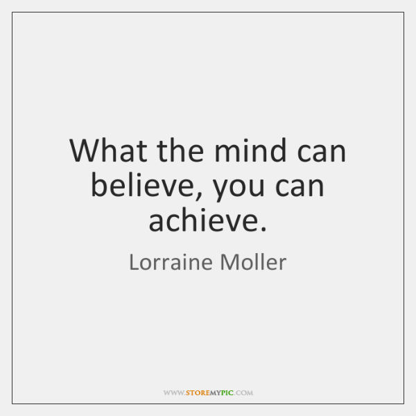 What the mind can believe, you can achieve.
