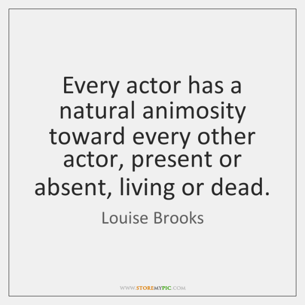 Every actor has a natural animosity toward every other actor, present or ...