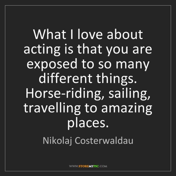 Nikolaj Costerwaldau: What I love about acting is that you are exposed to so...