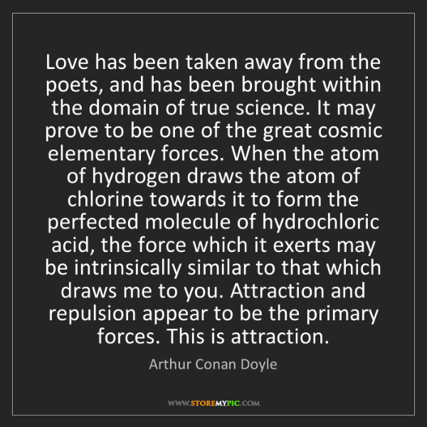 Arthur Conan Doyle: Love has been taken away from the poets, and has been...