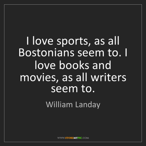 William Landay: I love sports, as all Bostonians seem to. I love books...
