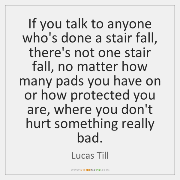 If you talk to anyone who's done a stair fall, there's not ...