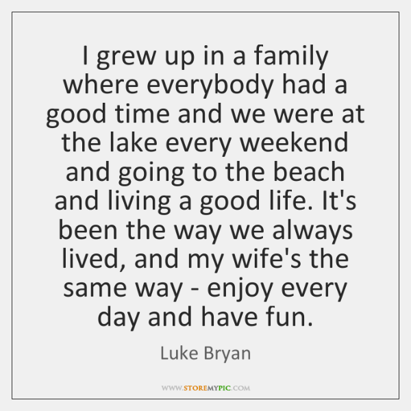 I grew up in a family where everybody had a good time ...