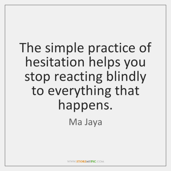The simple practice of hesitation helps you stop reacting blindly to everything ...