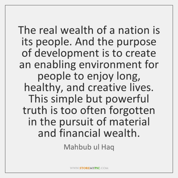 The real wealth of a nation is its people. And the purpose ...