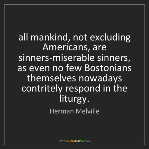 Herman Melville: all mankind, not excluding Americans, are sinners-miserable...