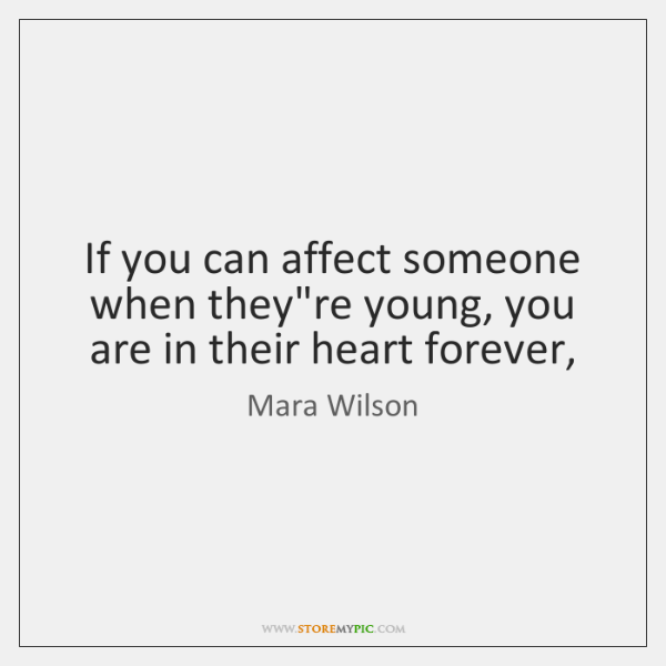 If you can affect someone when they're young, you are in their ...