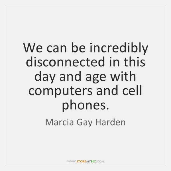 We can be incredibly disconnected in this day and age with computers ...