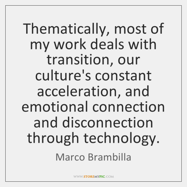 Thematically, most of my work deals with transition, our culture's constant acceleration, ...