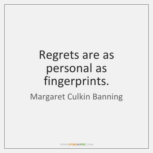 Regrets are as personal as fingerprints.