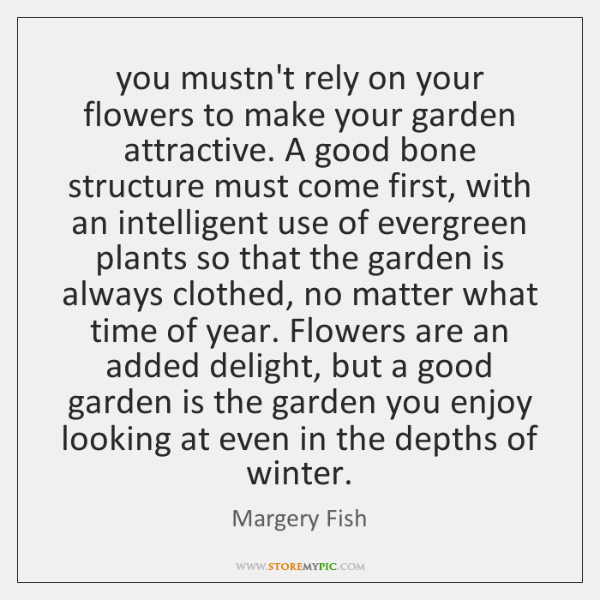 you mustn't rely on your flowers to make your garden attractive. A ...