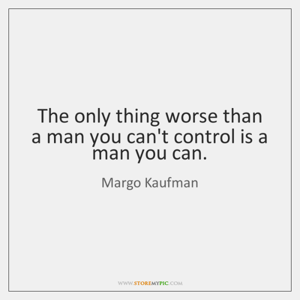 The only thing worse than a man you can't control is a ...