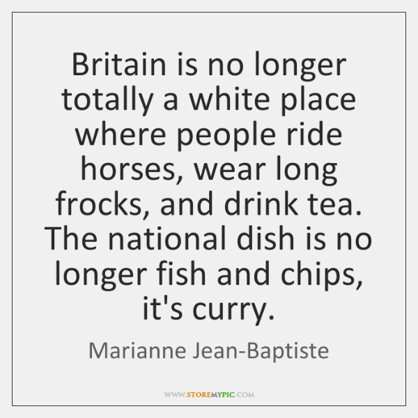 Britain is no longer totally a white place where people ride horses, ...
