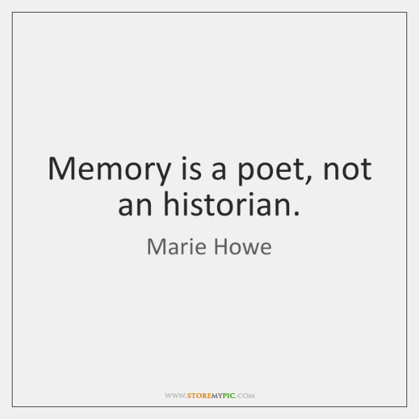 Memory is a poet, not an historian.