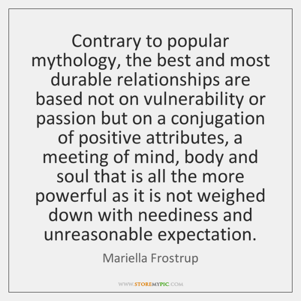 Contrary to popular mythology, the best and most durable relationships are based ...