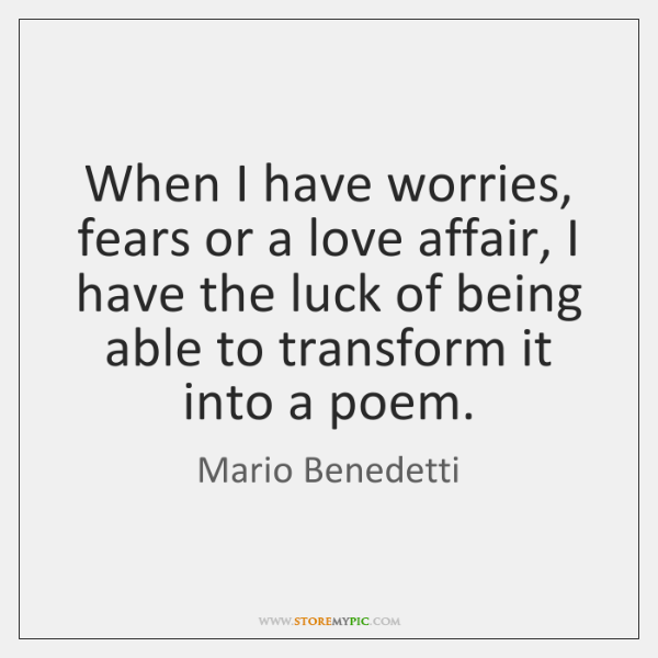 When I have worries, fears or a love affair, I have the ...