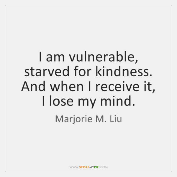 I am vulnerable, starved for kindness. And when I receive it, I ...