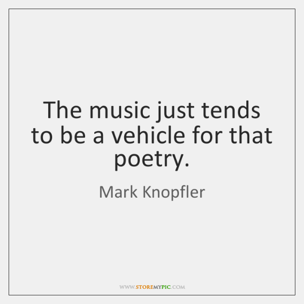 The music just tends to be a vehicle for that poetry.