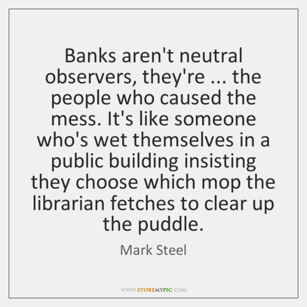 Banks aren't neutral observers, they're ... the people who caused the mess. It's ...