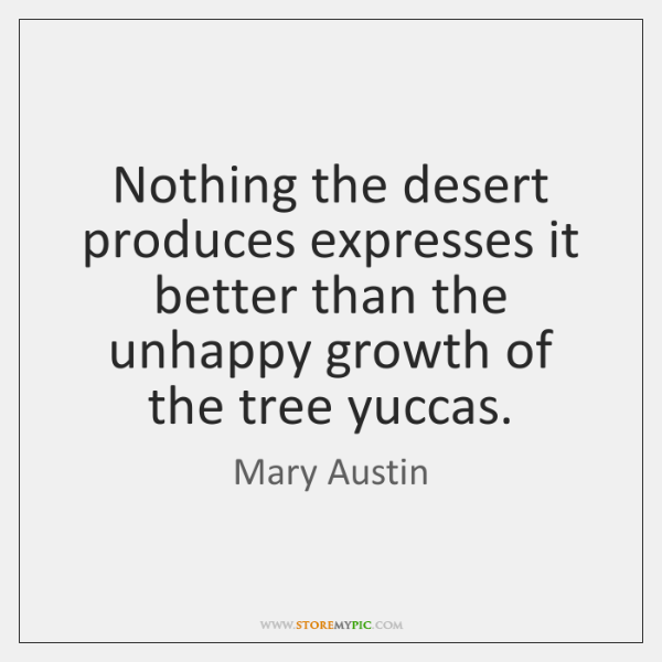 Nothing the desert produces expresses it better than the unhappy growth of ...