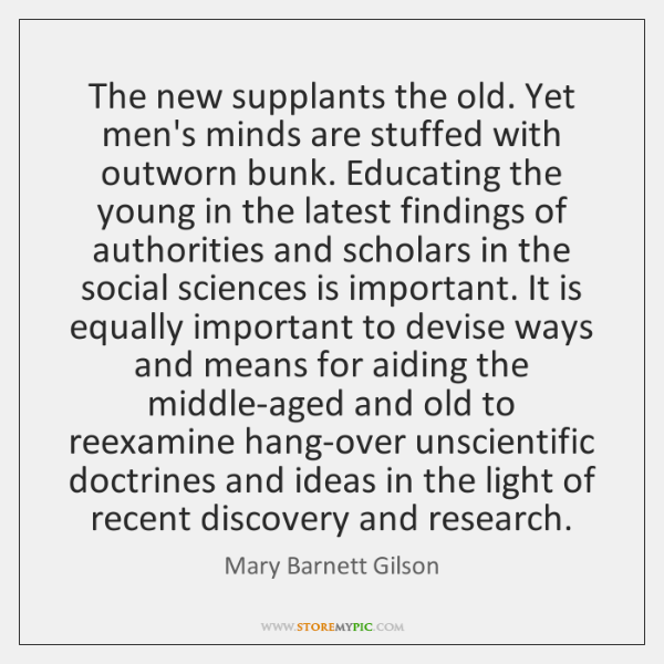 The new supplants the old. Yet men's minds are stuffed with outworn ...