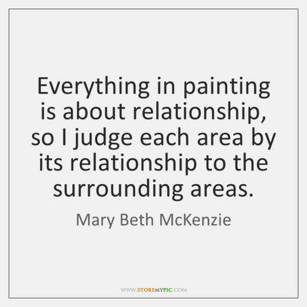 Everything in painting is about relationship, so I judge each area by ...