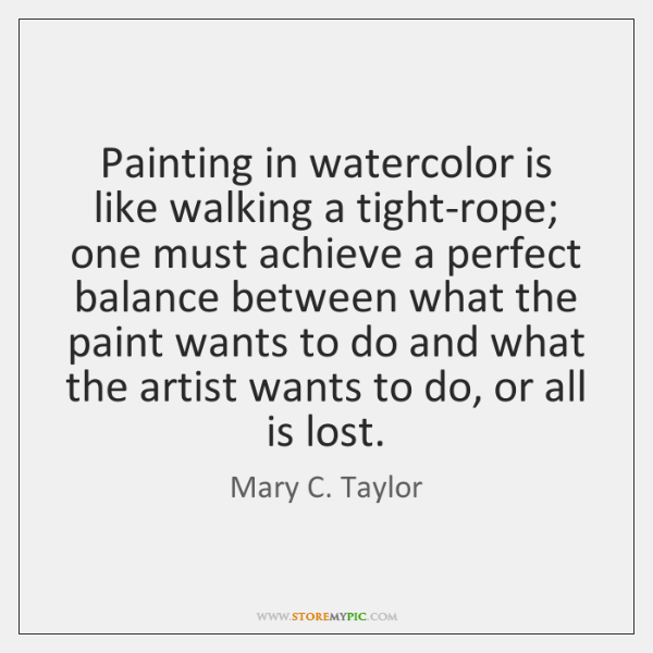 Painting in watercolor is like walking a tight-rope; one must achieve a ...