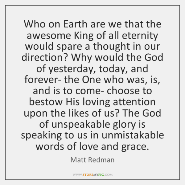 Who on Earth are we that the awesome King of all eternity ...