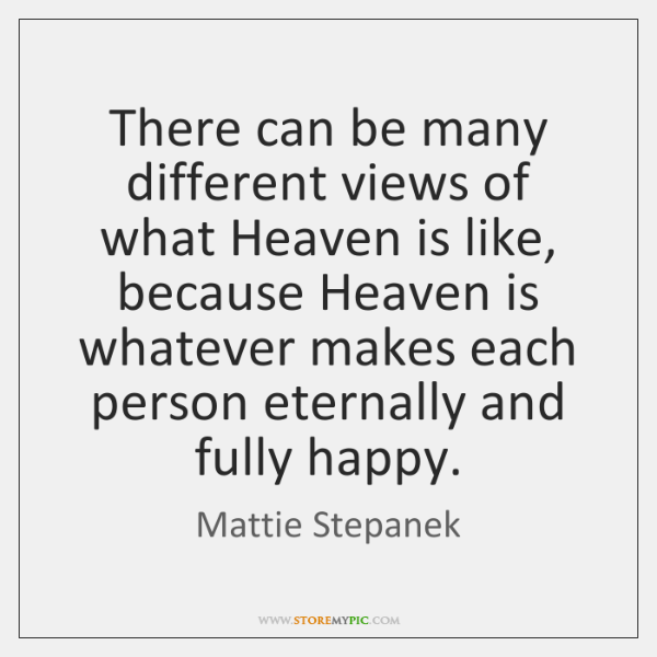 There can be many different views of what Heaven is like, because ...