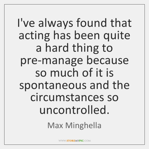 I've always found that acting has been quite a hard thing to ...