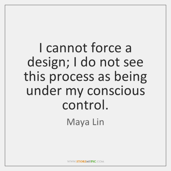 I cannot force a design; I do not see this process as ...