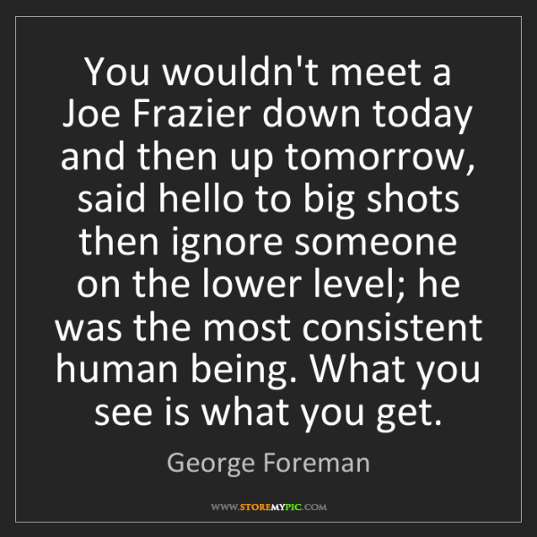 George Foreman: You wouldn't meet a Joe Frazier down today and then up...