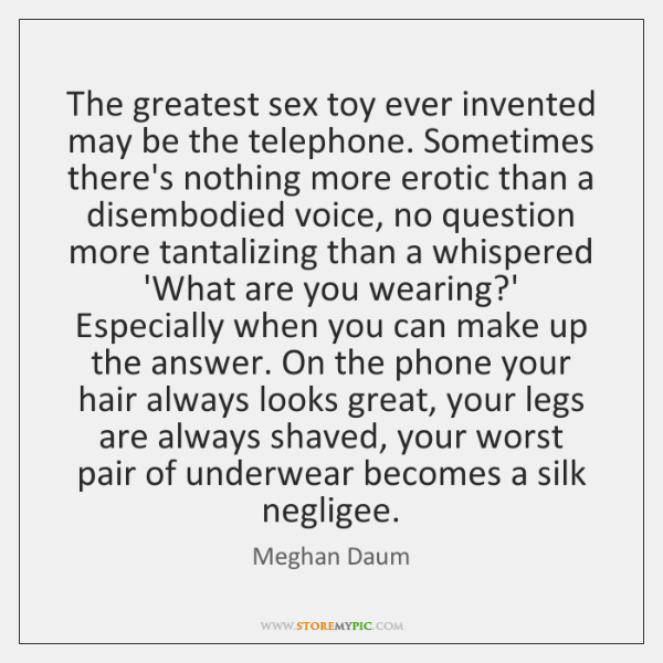 The greatest sex toy ever invented may be the telephone. Sometimes there's ...