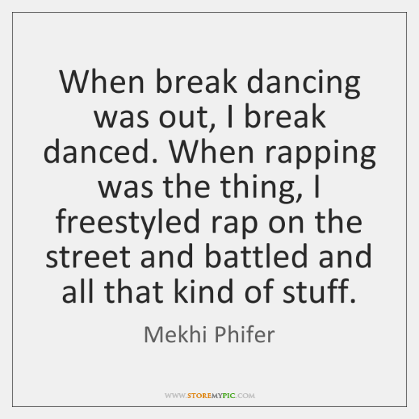 When break dancing was out, I break danced. When rapping was the ...