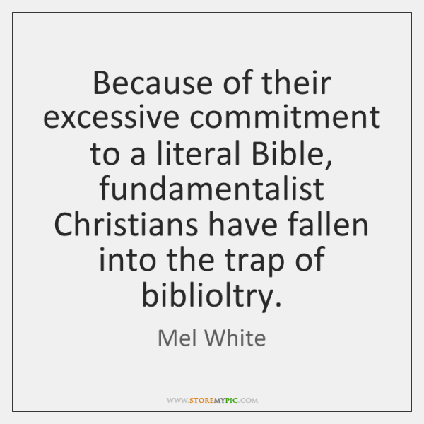 Because of their excessive commitment to a literal Bible, fundamentalist Christians have ...