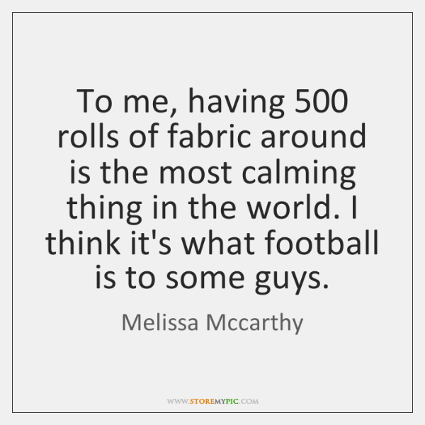 To me, having 500 rolls of fabric around is the most calming thing ...