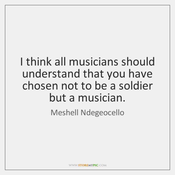 I think all musicians should understand that you have chosen not to ...