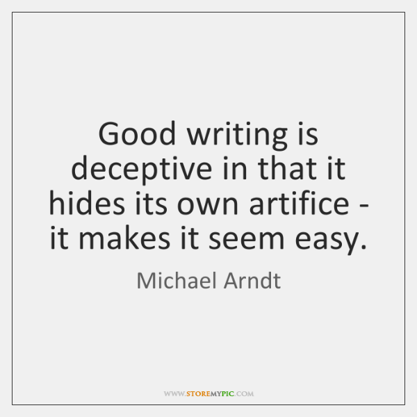 Good writing is deceptive in that it hides its own artifice - ...