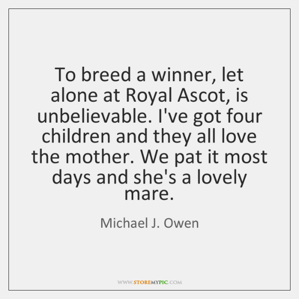 To breed a winner, let alone at Royal Ascot, is unbelievable. I've ...