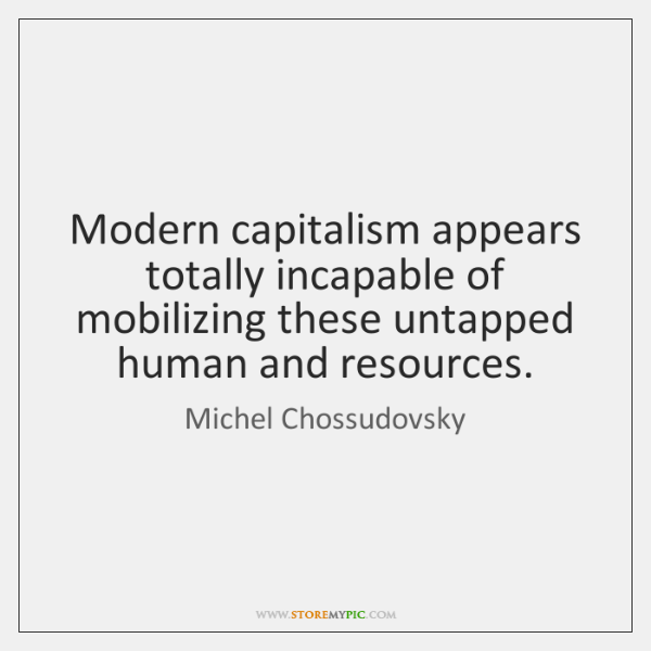 Modern capitalism appears totally incapable of mobilizing these untapped human and resources.