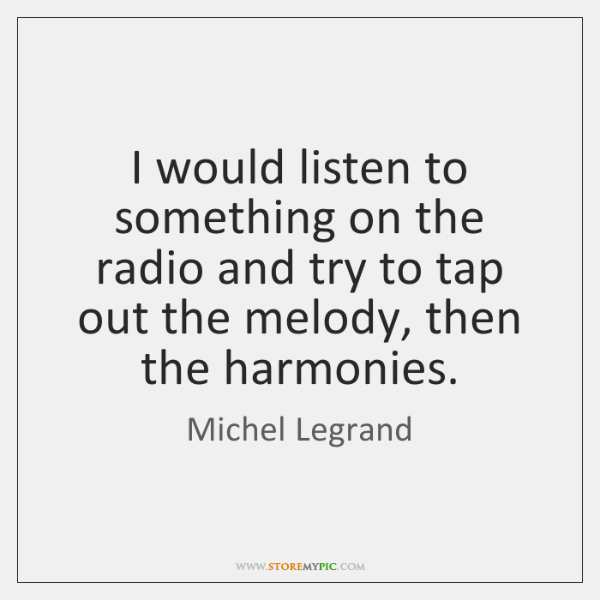 I would listen to something on the radio and try to tap ...