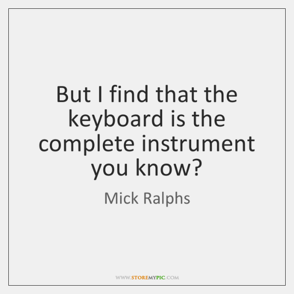But I find that the keyboard is the complete instrument you know?