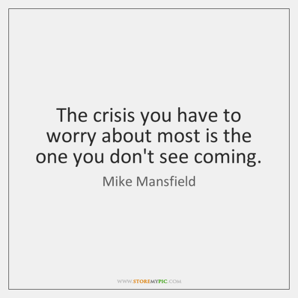 The crisis you have to worry about most is the one you ...