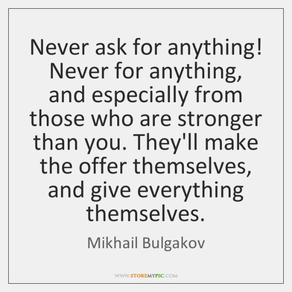 Never ask for anything! Never for anything, and especially from those who ...